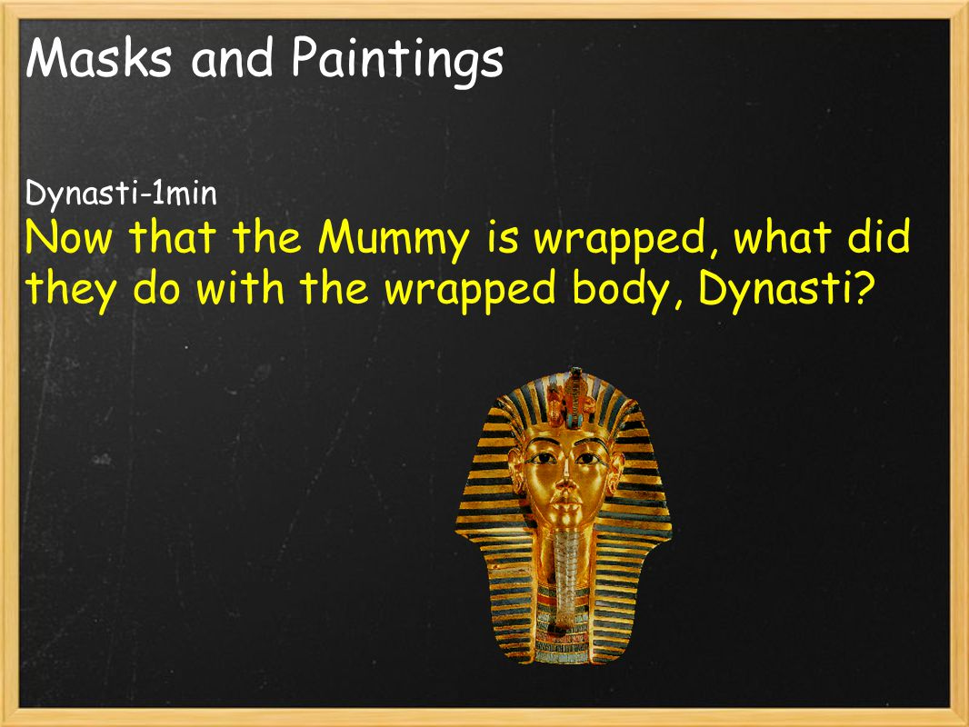 Masks and Paintings Dynasti-1min Now that the Mummy is wrapped, what did they do with the wrapped body, Dynasti