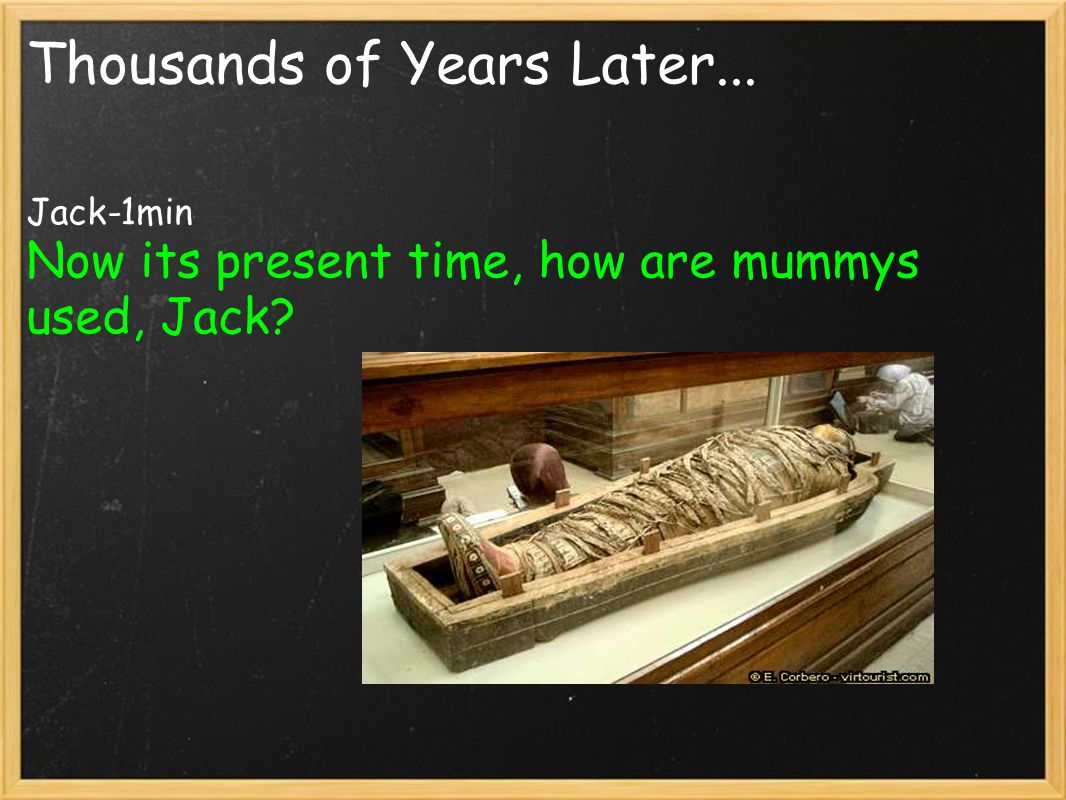 Thousands of Years Later... Jack-1min Now its present time, how are mummys used, Jack