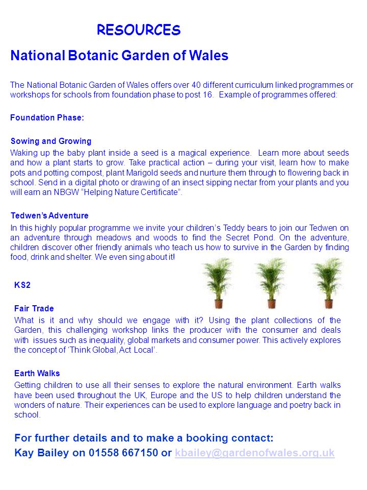 RESOURCES National Botanic Garden of Wales The National Botanic Garden of Wales offers over 40 different curriculum linked programmes or workshops for schools from foundation phase to post 16.