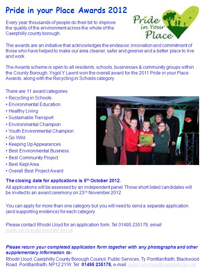 Pride in your Place Awards 2012 Please return your completed application form together with any photographs and other supplementary information to: Rhodri Lloyd, Caerphilly County Borough Council, Public Services, Ty Pontllanfraith, Blackwood Road, Pontllanfraith, NP12 2YW.