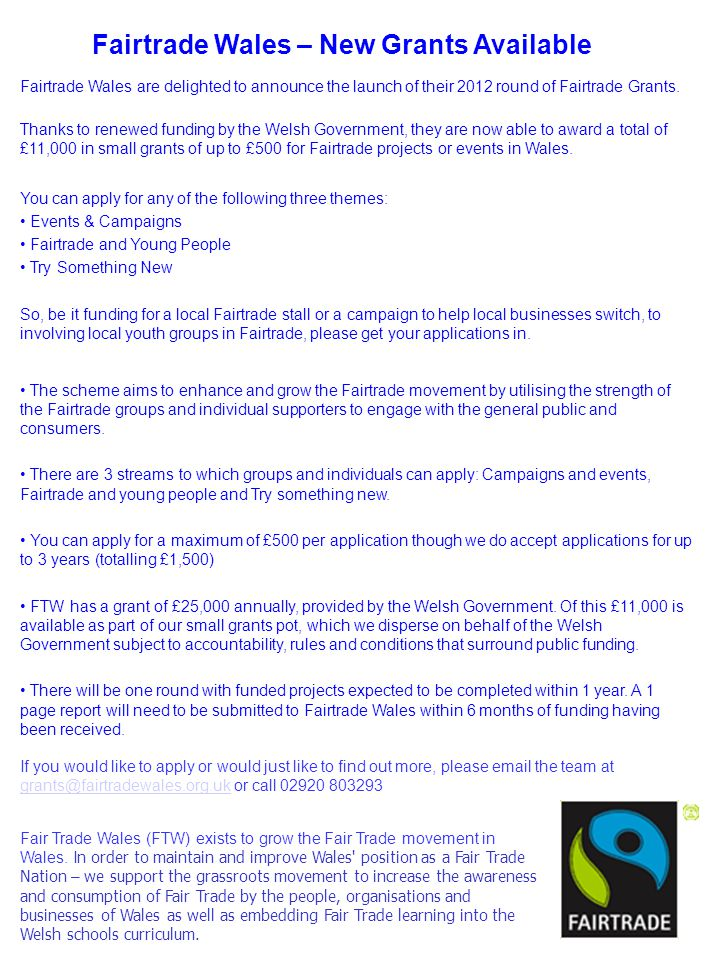 Fairtrade Wales – New Grants Available You can apply for any of the following three themes: Events & Campaigns Fairtrade and Young People Try Something New So, be it funding for a local Fairtrade stall or a campaign to help local businesses switch, to involving local youth groups in Fairtrade, please get your applications in.