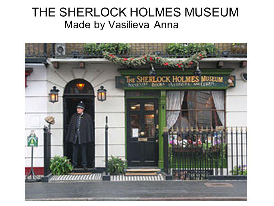 In the museum it is possible to see many subjects of that time which are familiar to readers of the stories about Sherlock Holmes; for example, Holmes s violin, the hunting switch, a Turkish shoe with tobacco, the equipment for chemical experiments, Watson s army revolver and etc.