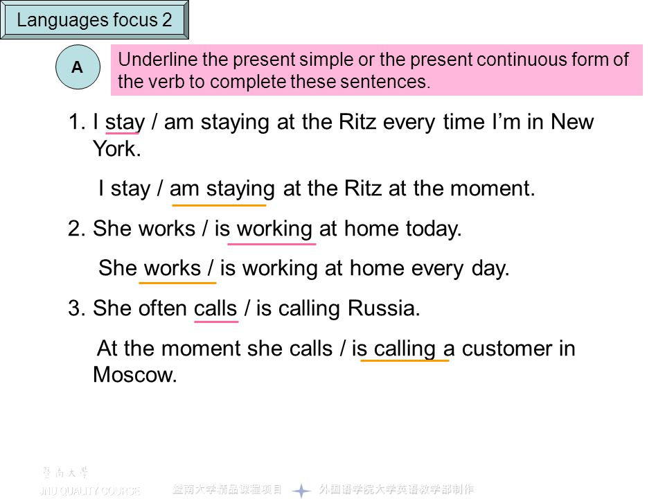 A Underline the present simple or the present continuous form of the verb to complete these sentences. 1.I stay / am staying at the Ritz every time Im