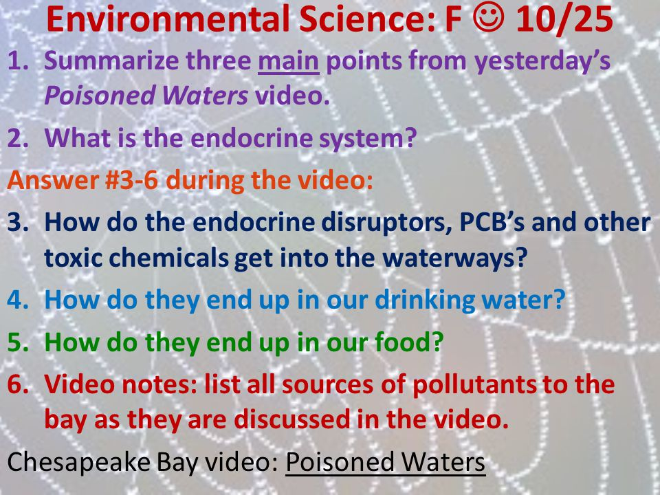 Environmental Science: F 10/25 1.Summarize three main points from yesterdays Poisoned Waters video. 2.What is the endocrine system? Answer #3-6 during