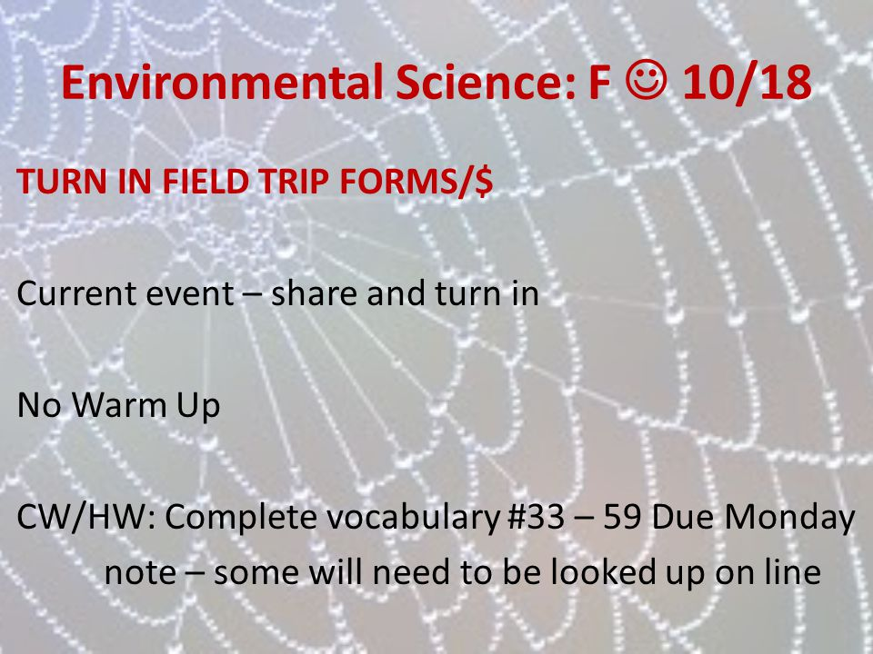 Environmental Science: F 10/18 TURN IN FIELD TRIP FORMS/$ Current event – share and turn in No Warm Up CW/HW: Complete vocabulary #33 – 59 Due Monday