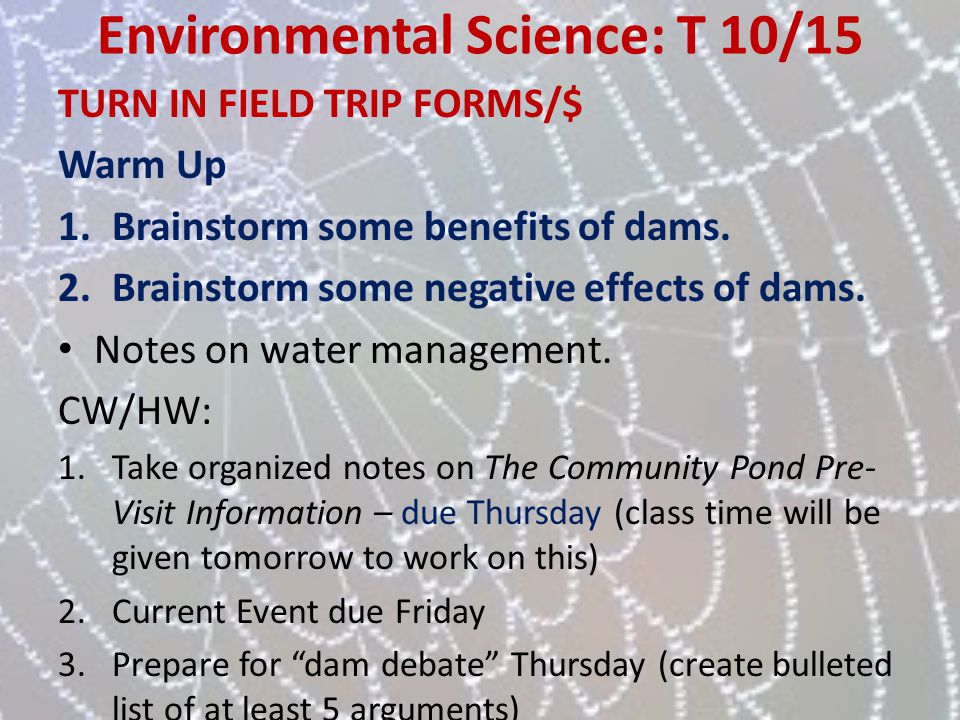 Environmental Science: T 10/15 TURN IN FIELD TRIP FORMS/$ Warm Up 1.Brainstorm some benefits of dams. 2.Brainstorm some negative effects of dams. Note