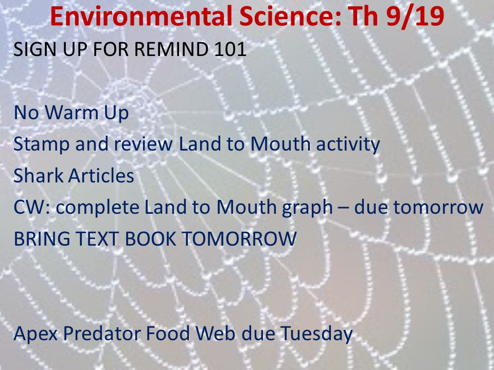 Environmental Science: Th 9/19 SIGN UP FOR REMIND 101 No Warm Up Stamp and review Land to Mouth activity Shark Articles CW: complete Land to Mouth gra