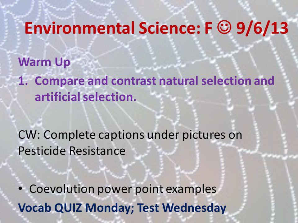 Environmental Science: F 9/6/13 Warm Up 1.Compare and contrast natural selection and artificial selection. CW: Complete captions under pictures on Pes