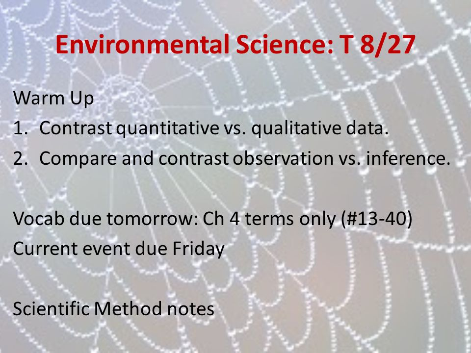 Environmental Science: T 8/27 Warm Up 1.Contrast quantitative vs. qualitative data. 2.Compare and contrast observation vs. inference. Vocab due tomorr