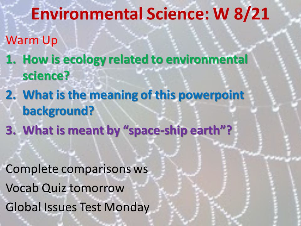 Environmental Science: W 8/21 Warm Up 1.How is ecology related to environmental science? 2.What is the meaning of this powerpoint background? 3.What i