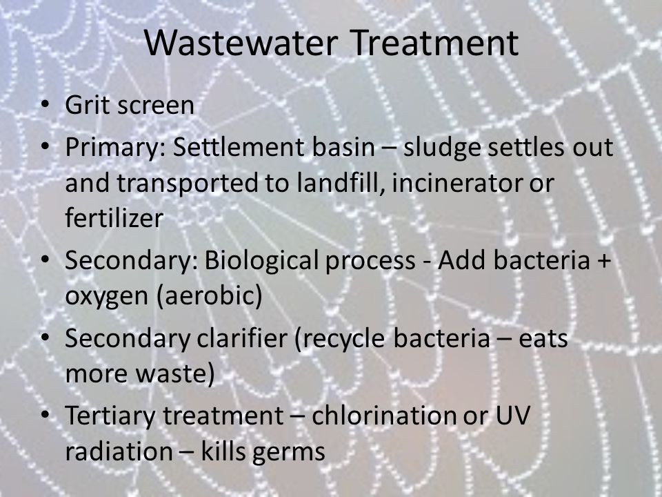 Wastewater Treatment Grit screen Primary: Settlement basin – sludge settles out and transported to landfill, incinerator or fertilizer Secondary: Biol
