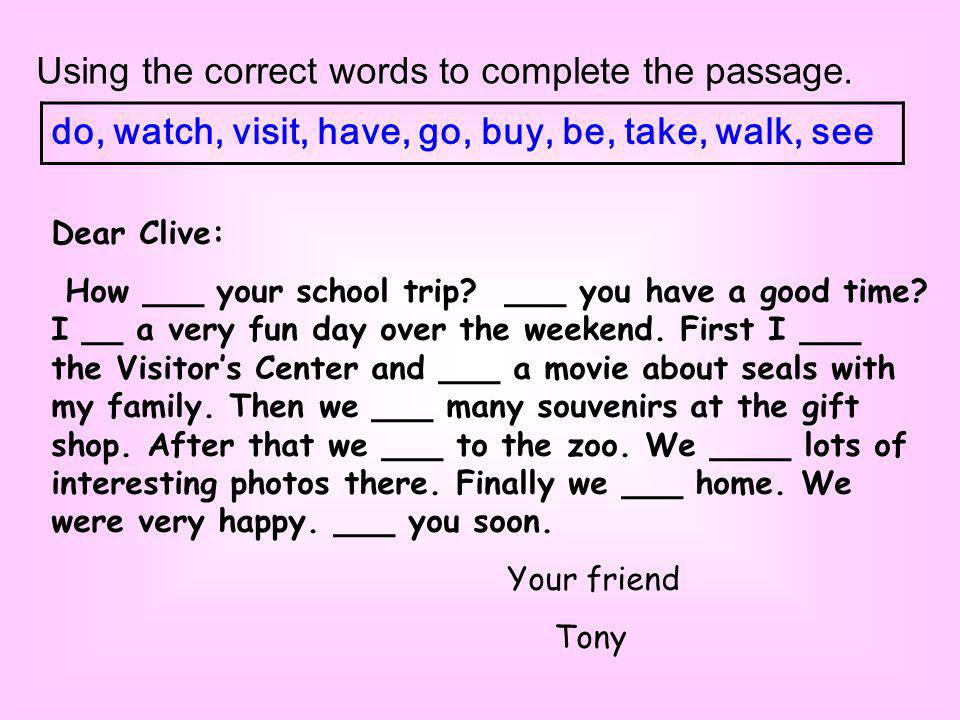Using the correct words to complete the passage. do, watch, visit, have, go, buy, be, take, walk, see Dear Clive: How ___ your school trip? ___ you ha