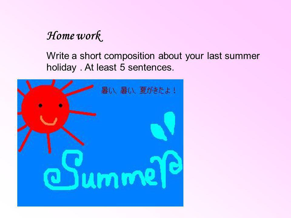 Home work Write a short composition about your last summer holiday. At least 5 sentences.