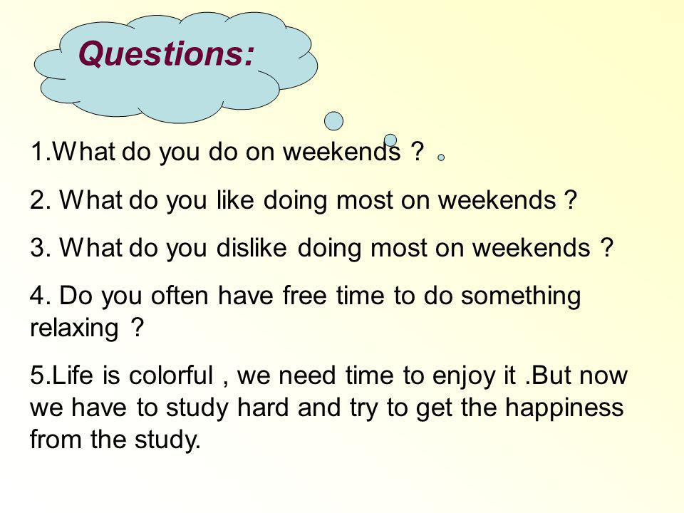 1.What do you do on weekends ? 2. What do you like doing most on weekends ? 3. What do you dislike doing most on weekends ? 4. Do you often have free