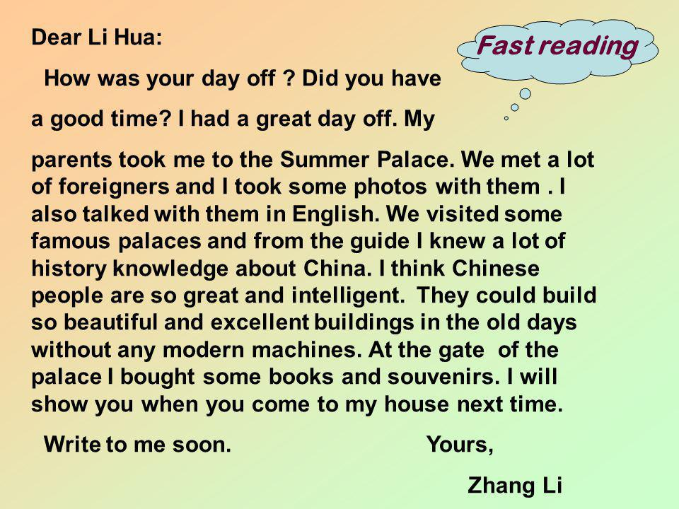 Fast reading Dear Li Hua: How was your day off ? Did you have a good time? I had a great day off. My parents took me to the Summer Palace. We met a lo