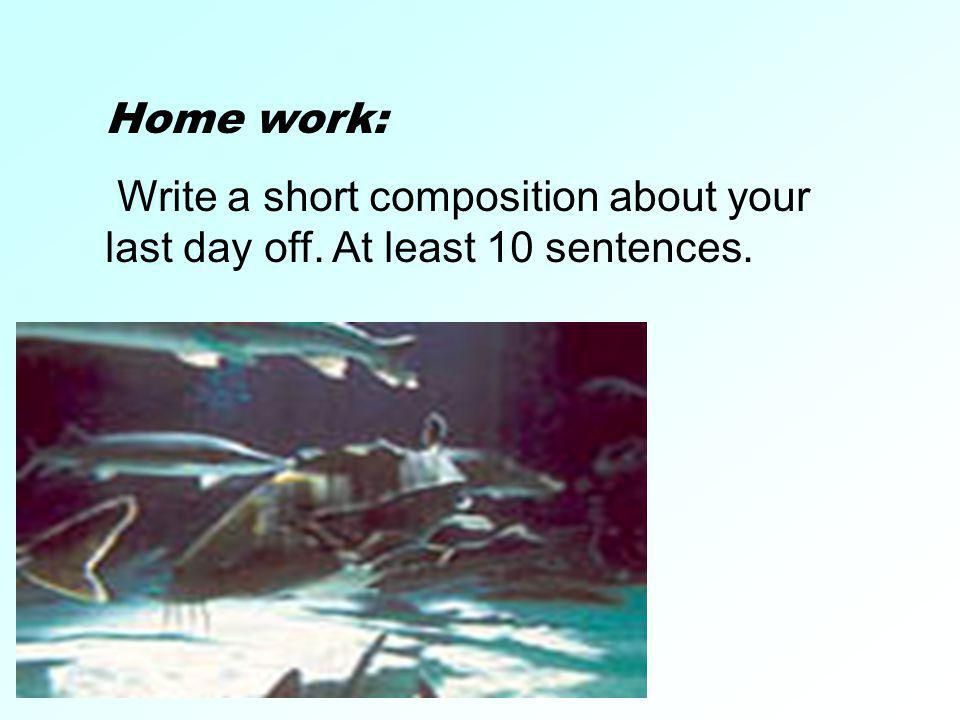 Home work: Write a short composition about your last day off. At least 10 sentences.