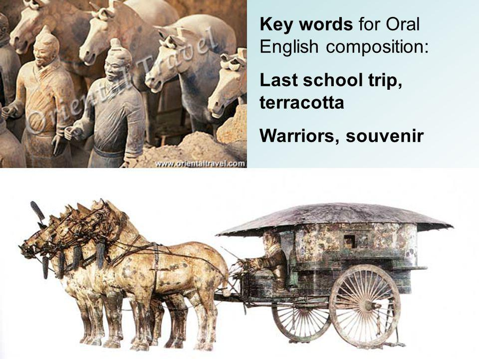 Key words for Oral English composition: Last school trip, terracotta Warriors, souvenir