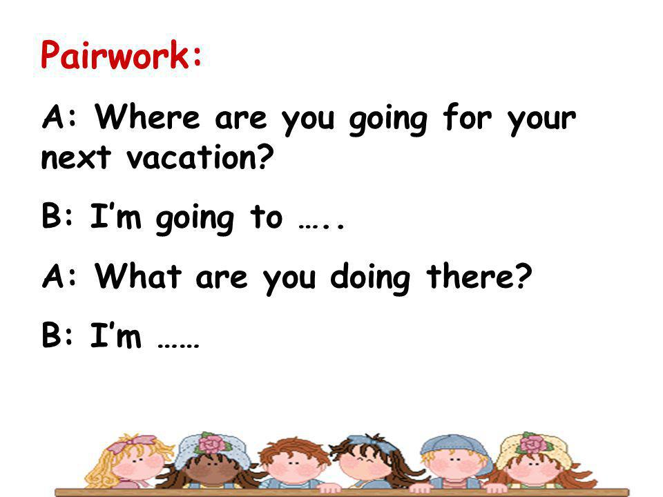 Pairwork: A: Where are you going for your next vacation? B: Im going to ….. A: What are you doing there? B: Im ……
