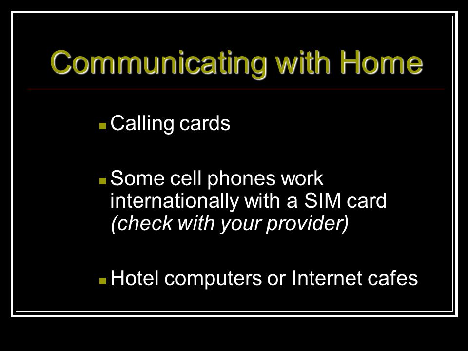 Communicating with Home Calling cards Some cell phones work internationally with a SIM card (check with your provider) Hotel computers or Internet caf