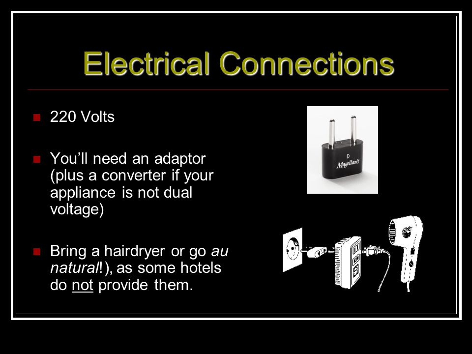 Electrical Connections 220 Volts Youll need an adaptor (plus a converter if your appliance is not dual voltage) Bring a hairdryer or go au natural!),