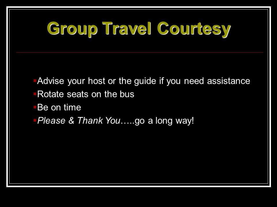 Group Travel Courtesy Advise your host or the guide if you need assistance Rotate seats on the bus Be on time Please & Thank You…..go a long way!