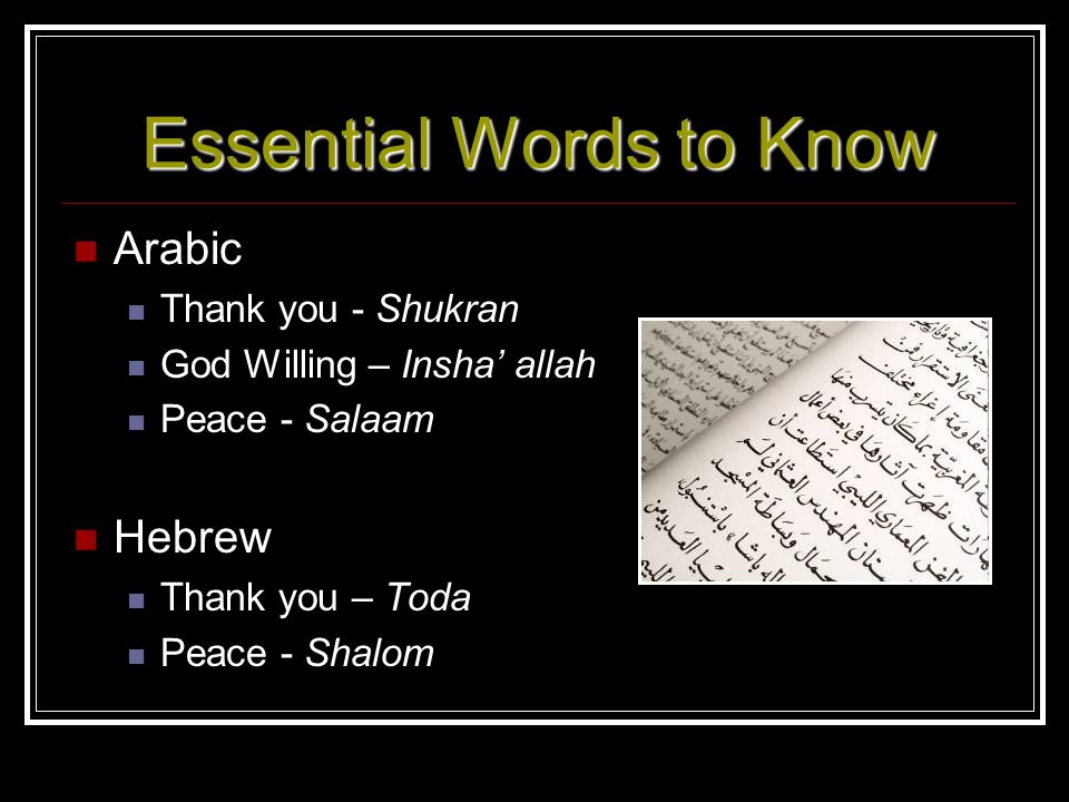 Essential Words to Know Arabic Thank you - Shukran God Willing – Insha allah Peace - Salaam Hebrew Thank you – Toda Peace - Shalom