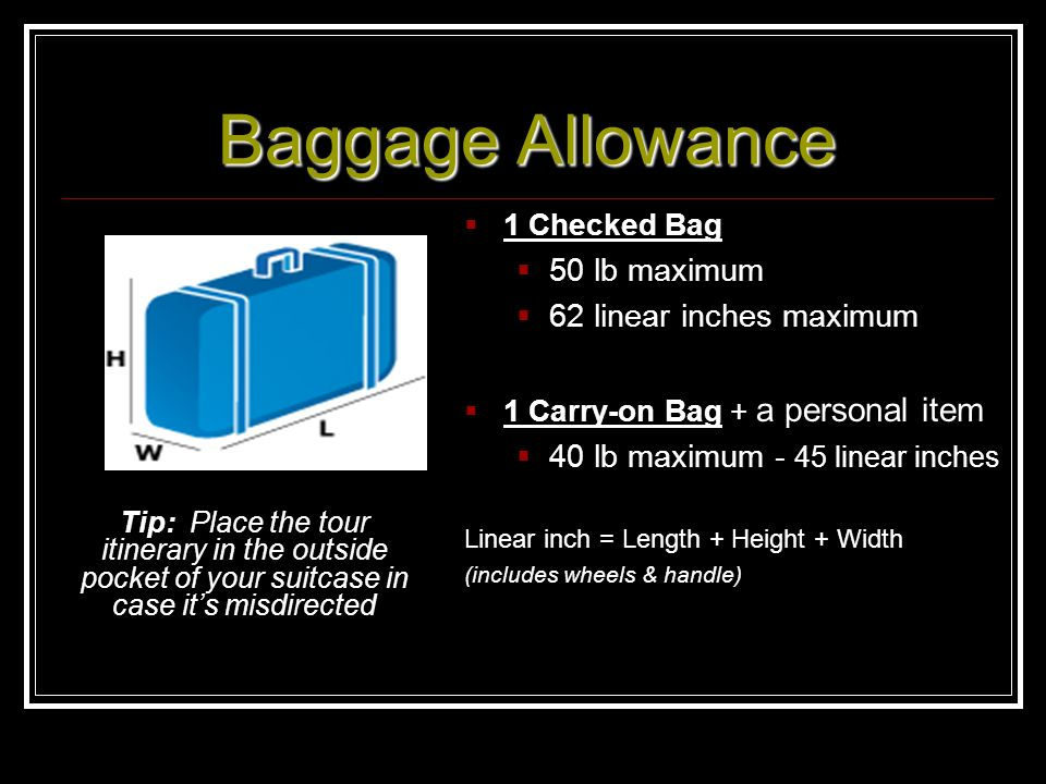 Baggage Allowance 1 Checked Bag 50 lb maximum 62 linear inches maximum 1 Carry-on Bag + a personal item 40 lb maximum - 45 linear inches Linear inch =
