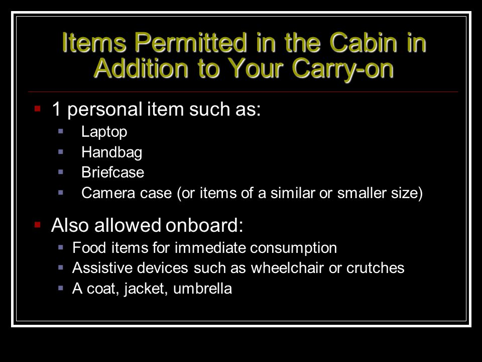 Items Permitted in the Cabin in Addition to Your Carry-on 1 personal item such as: Laptop Handbag Briefcase Camera case (or items of a similar or smal
