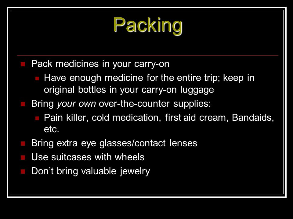 Packing Pack medicines in your carry-on Have enough medicine for the entire trip; keep in original bottles in your carry-on luggage Bring your own ove