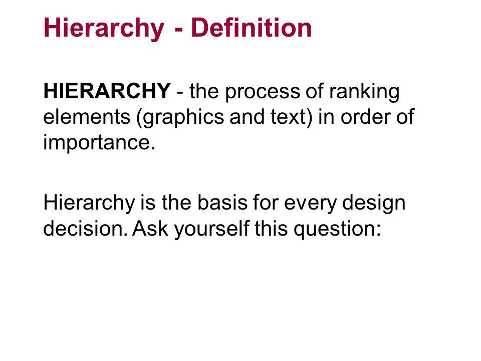 Hierarchy - Definition HIERARCHY - the process of ranking elements (graphics and text) in order of importance. Hierarchy is the basis for every design