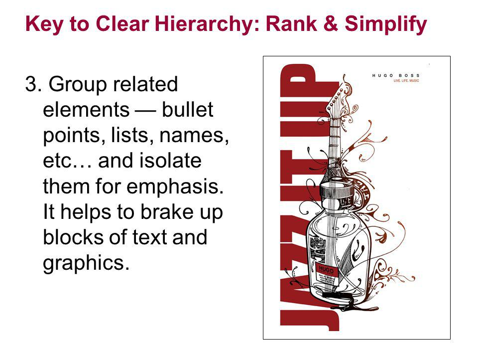 Key to Clear Hierarchy: Rank & Simplify 3. Group related elements bullet points, lists, names, etc… and isolate them for emphasis. It helps to brake u