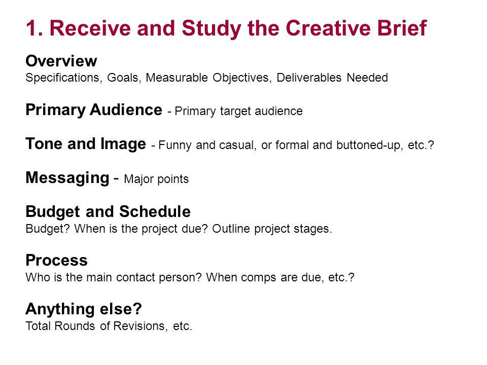 1. Receive and Study the Creative Brief Overview Specifications, Goals, Measurable Objectives, Deliverables Needed Primary Audience - Primary target a