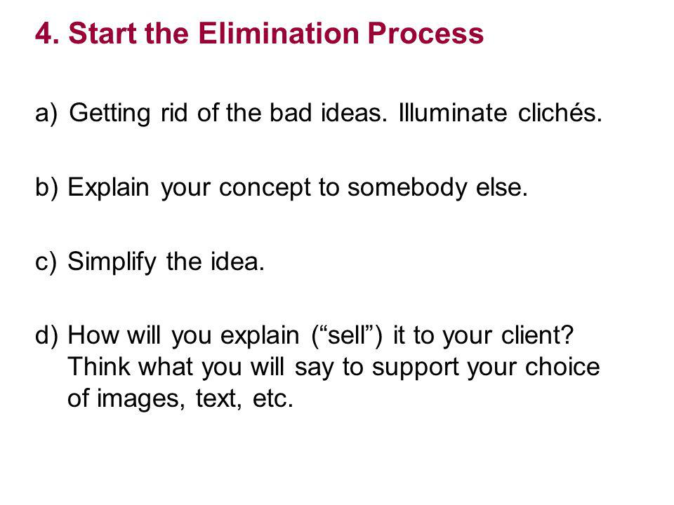 4. Start the Elimination Process a) Getting rid of the bad ideas. Illuminate clichés. b) Explain your concept to somebody else. c) Simplify the idea.