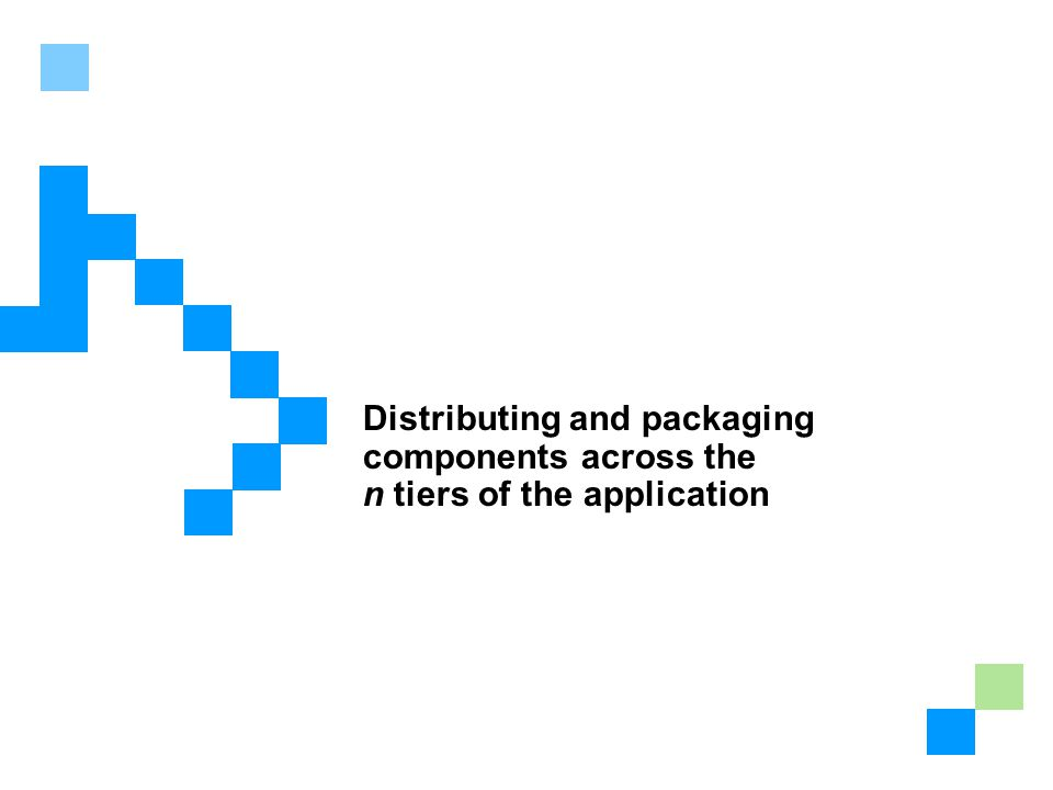 Lesson 3: Distributing Components Across Topologies Distributing and packaging components across the n tiers of the application