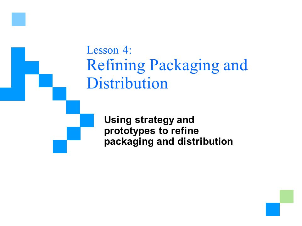 Lesson 4: Refining Packaging and Distribution Using strategy and prototypes to refine packaging and distribution
