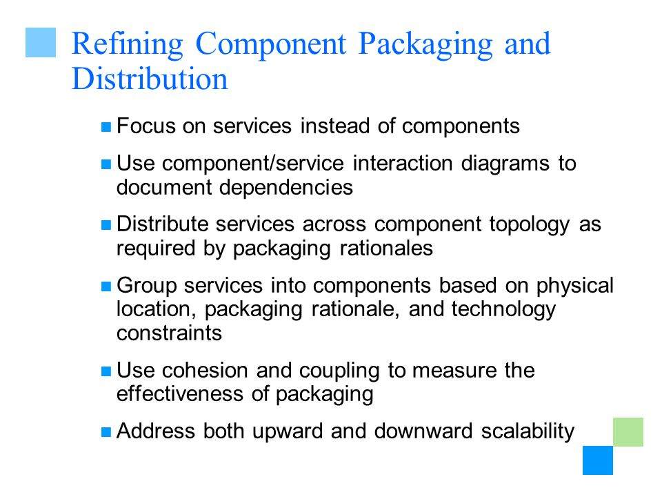 Refining Component Packaging and Distribution Focus on services instead of components Use component/service interaction diagrams to document dependencies Distribute services across component topology as required by packaging rationales Group services into components based on physical location, packaging rationale, and technology constraints Use cohesion and coupling to measure the effectiveness of packaging Address both upward and downward scalability