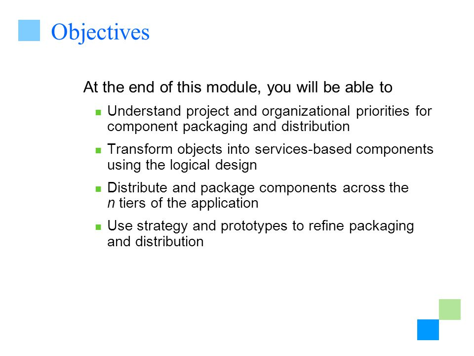 Objectives At the end of this module, you will be able to Understand project and organizational priorities for component packaging and distribution Transform objects into services-based components using the logical design Distribute and package components across the n tiers of the application Use strategy and prototypes to refine packaging and distribution