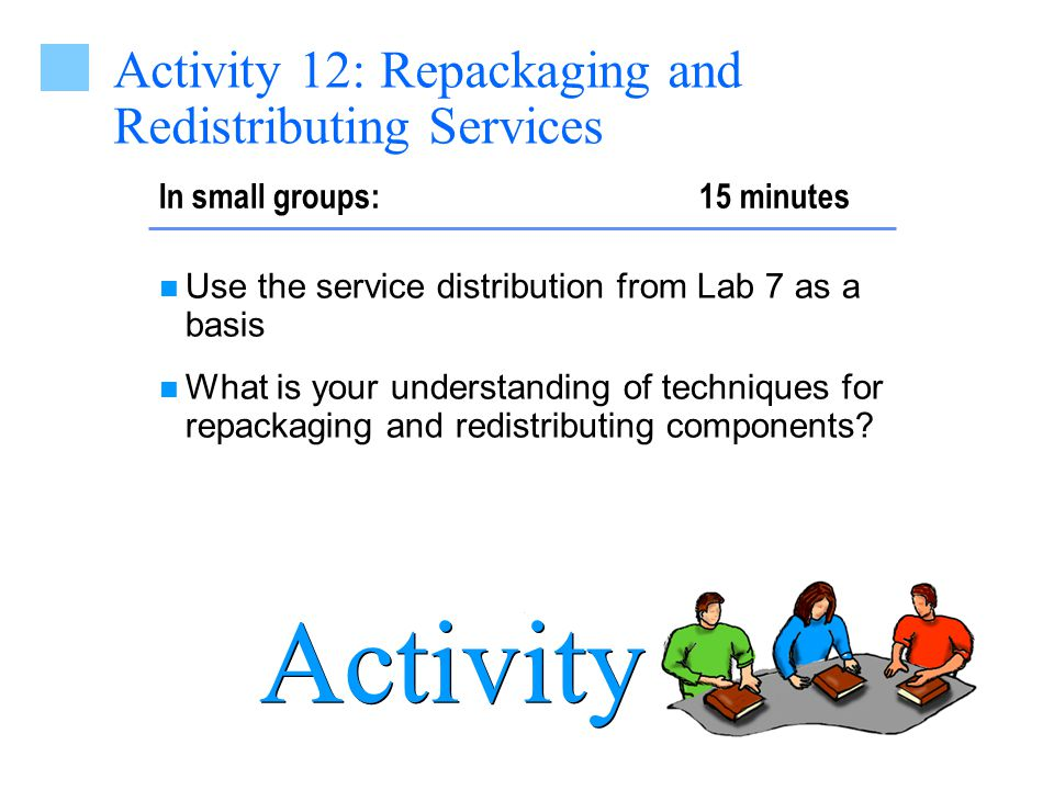 In small groups: 15 minutes Activity Activity 12: Repackaging and Redistributing Services Use the service distribution from Lab 7 as a basis What is your understanding of techniques for repackaging and redistributing components