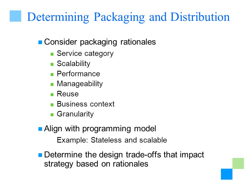 Determining Packaging and Distribution Consider packaging rationales Service category Scalability Performance Manageability Reuse Business context Granularity Align with programming model Example: Stateless and scalable Determine the design trade-offs that impact strategy based on rationales