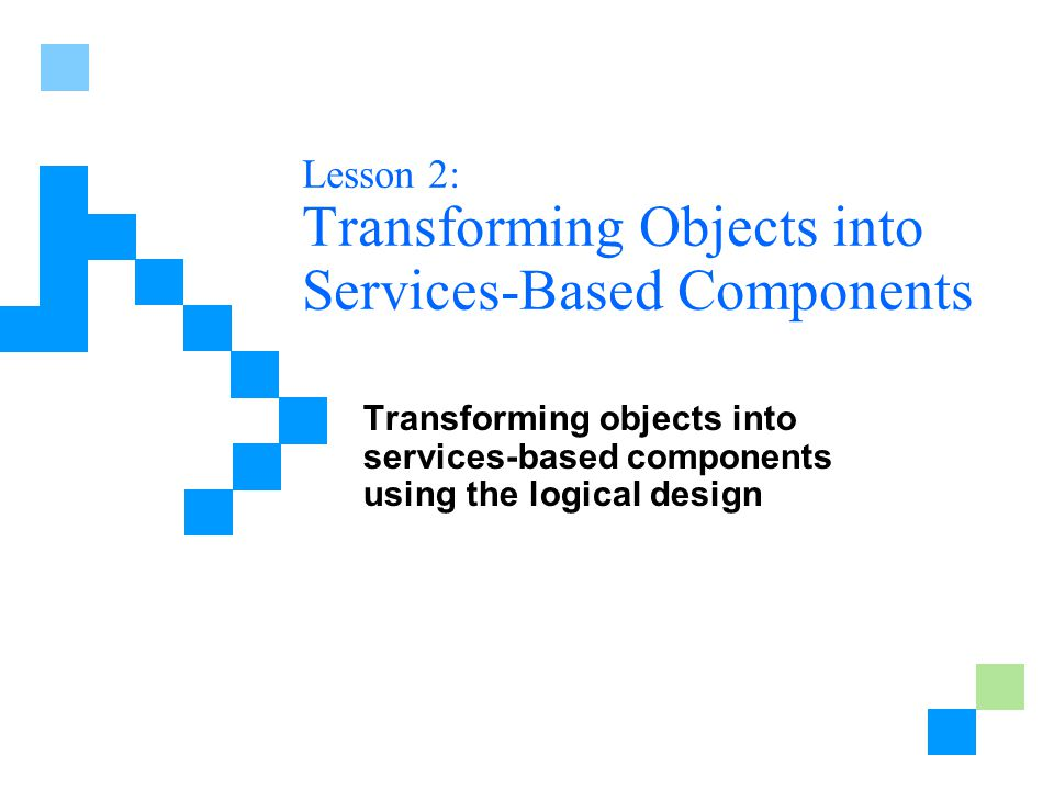 Lesson 2: Transforming Objects into Services-Based Components Transforming objects into services-based components using the logical design