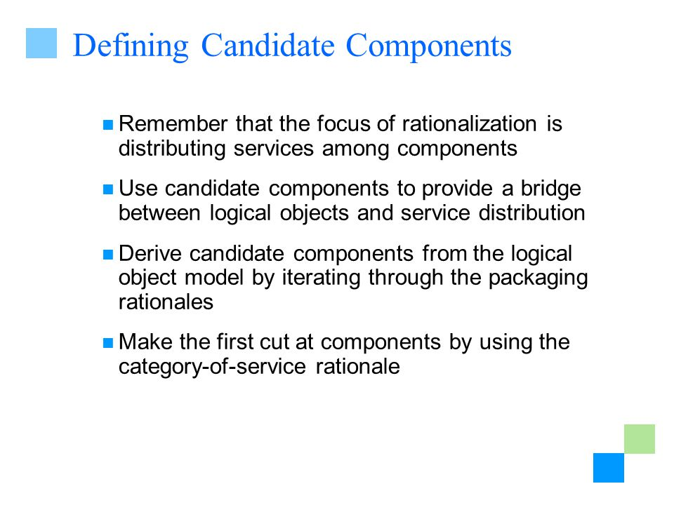 Defining Candidate Components Remember that the focus of rationalization is distributing services among components Use candidate components to provide a bridge between logical objects and service distribution Derive candidate components from the logical object model by iterating through the packaging rationales Make the first cut at components by using the category-of-service rationale