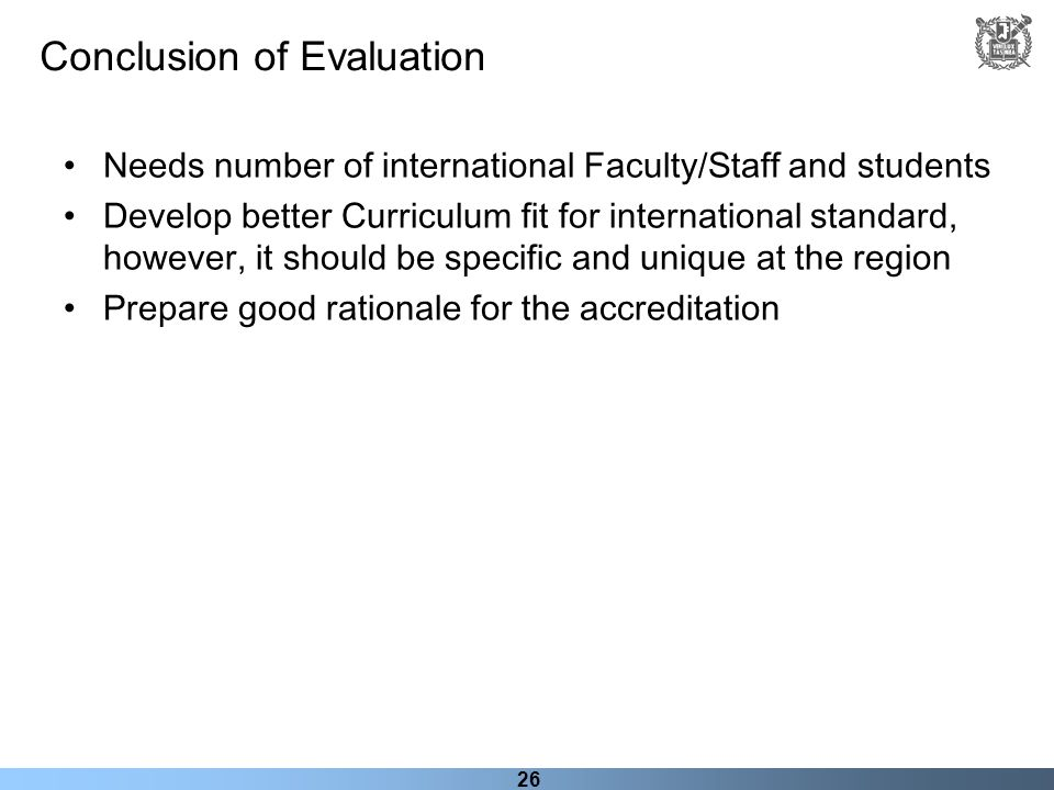 26 Conclusion of Evaluation Needs number of international Faculty/Staff and students Develop better Curriculum fit for international standard, however