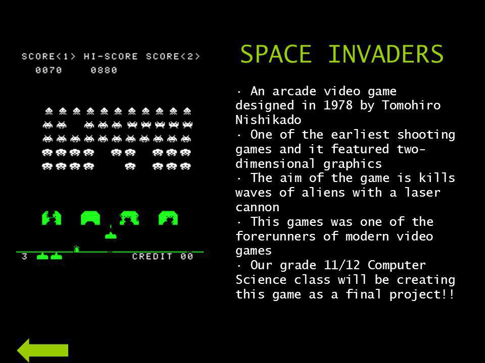 SPACE INVADERS An arcade video game designed in 1978 by Tomohiro Nishikado One of the earliest shooting games and it featured two- dimensional graphics The aim of the game is kills waves of aliens with a laser cannon This games was one of the forerunners of modern video games Our grade 11/12 Computer Science class will be creating this game as a final project!!