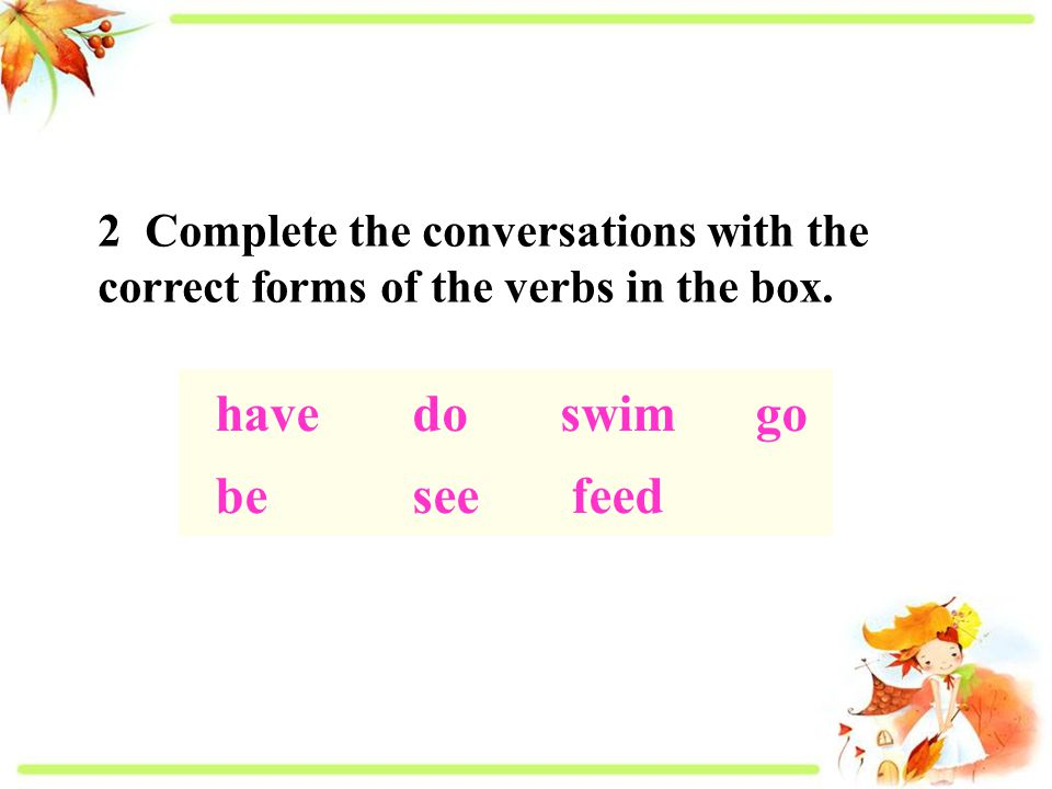 2 Complete the conversations with the correct forms of the verbs in the box.