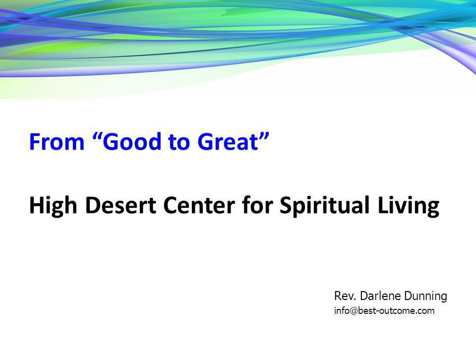 From Good to Great High Desert Center for Spiritual Living Rev. Darlene Dunning info@best-outcome.com