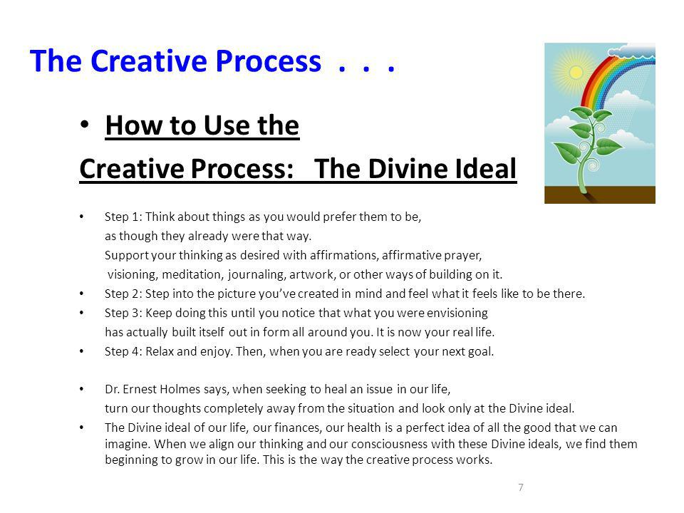 7 The Creative Process... How to Use the Creative Process: The Divine Ideal Step 1: Think about things as you would prefer them to be, as though they
