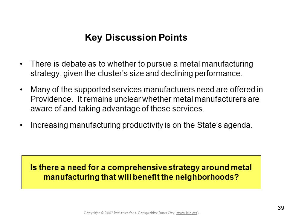 Copyright © 2002 Initiative for a Competitive Inner City (www.icic.org). 39 Key Discussion Points There is debate as to whether to pursue a metal manu