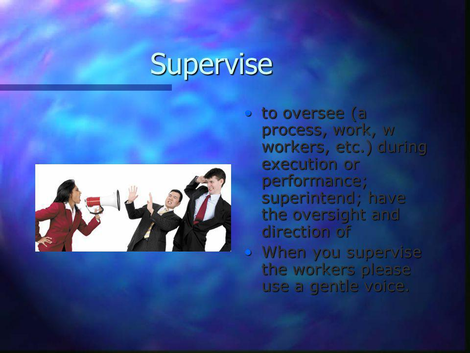 Supervise to oversee (a process, work, w workers, etc.) during execution or performance; superintend; have the oversight and direction of When you supervise the workers please use a gentle voice.