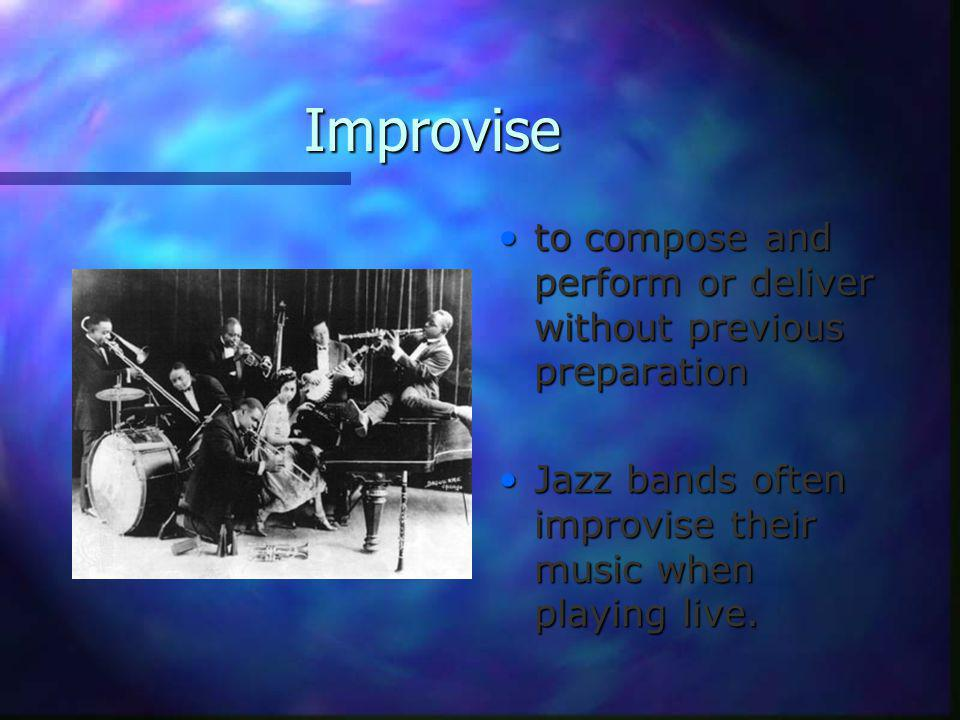 Improvise to compose and perform or deliver without previous preparation Jazz bands often improvise their music when playing live.