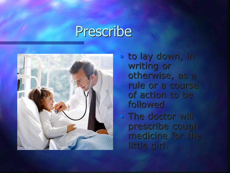 Prescribe to lay down, in writing or otherwise, as a rule or a course of action to be followed The doctor will prescribe cough medicine for the little girl.